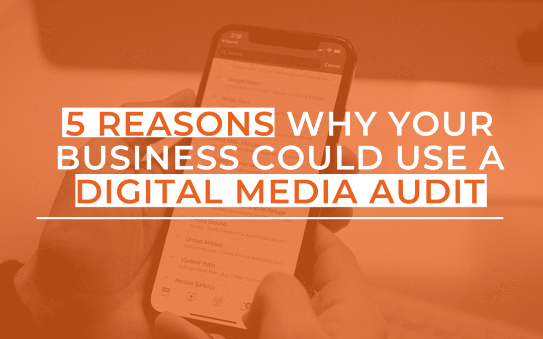 5 Reasons Why Your Business Could Use a Digital Media Audit